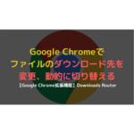 Chromeでのダウンロード先を変更、指定先に自動的に振り分ける方法