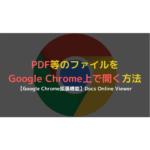 ChromeでPDFファイル等をダウンロードせずに開く方法【ファイル閲覧】
