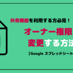 Googleスプレッドシートのオーナー権限を変更する方法