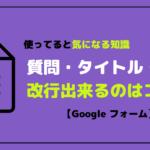 Googleフォームの質問・タイトル・説明が改行出来るかどうか