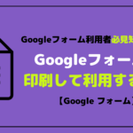 Googleフォームを印刷して利用する方法